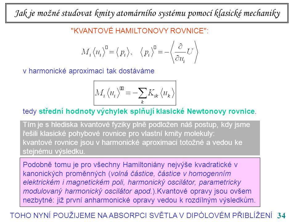 34 Jak je možné studovat kmity atomárního systému pomocí klasické mechaniky KVANTOVÉ HAMILTONOVY ROVNICE : v harmonické aproximaci tak dostáváme tedy střední hodnoty výchylek splňují klasické Newtonovy rovnice.