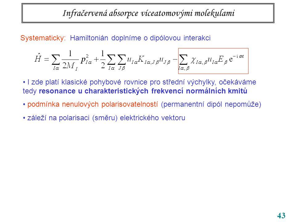 43 Infračervená absorpce víceatomovými molekulami Systematicky: Hamiltonián doplníme o dipólovou interakci I zde platí klasické pohybové rovnice pro střední výchylky, očekáváme tedy resonance u charakteristických frekvencí normálních kmitů podmínka nenulových polarisovatelností (permanentní dipól nepomůže) záleží na polarisaci (směru) elektrického vektoru