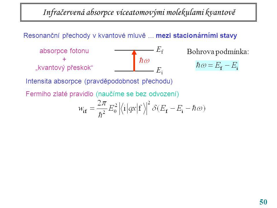 """50 Infračervená absorpce víceatomovými molekulami kvantově EfEf EiEi Bohrova podmínka: absorpce fotonu + """"kvantový přeskok Intensita absorpce (pravděpodobnost přechodu) Fermiho zlaté pravidlo (naučíme se bez odvození) Resonanční přechody v kvantové mluvě..."""