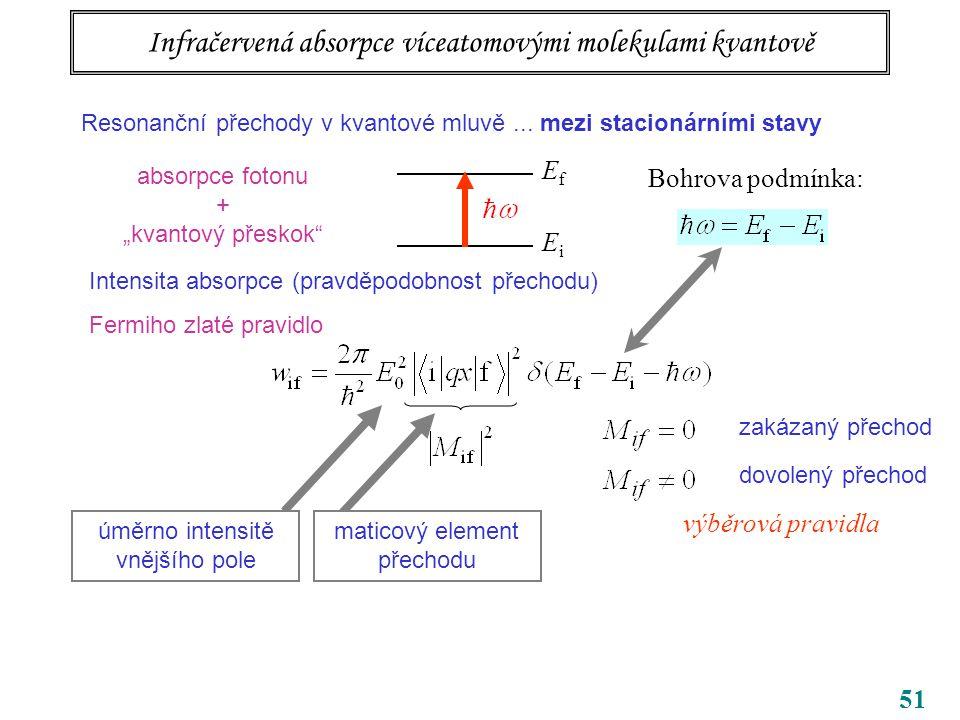 """51 Infračervená absorpce víceatomovými molekulami kvantově EfEf EiEi Bohrova podmínka: absorpce fotonu + """"kvantový přeskok Intensita absorpce (pravděpodobnost přechodu) Fermiho zlaté pravidlo dovolený přechod zakázaný přechod výběrová pravidla Resonanční přechody v kvantové mluvě..."""