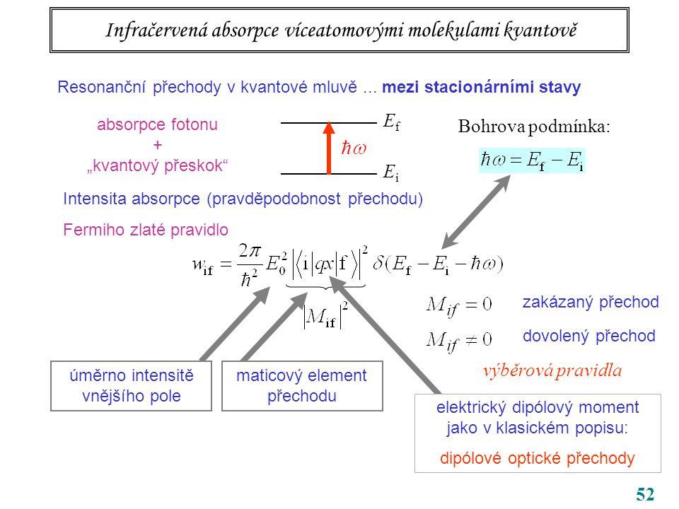 """52 Infračervená absorpce víceatomovými molekulami kvantově EfEf EiEi Bohrova podmínka: absorpce fotonu + """"kvantový přeskok Intensita absorpce (pravděpodobnost přechodu) Fermiho zlaté pravidlo dovolený přechod zakázaný přechod výběrová pravidla Resonanční přechody v kvantové mluvě..."""