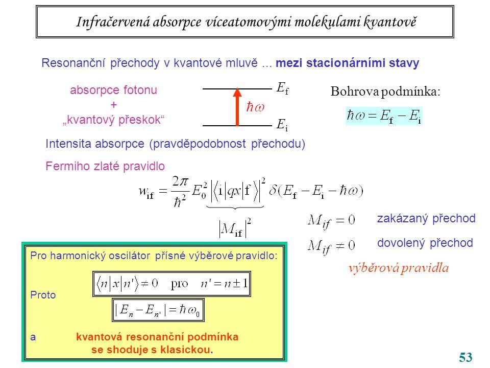 """53 Infračervená absorpce víceatomovými molekulami kvantově EfEf EiEi Bohrova podmínka: absorpce fotonu + """"kvantový přeskok Intensita absorpce (pravděpodobnost přechodu) Fermiho zlaté pravidlo dovolený přechod zakázaný přechod výběrová pravidla Pro harmonický oscilátor přísné výběrové pravidlo: Proto a kvantová resonanční podmínka se shoduje s klasickou."""
