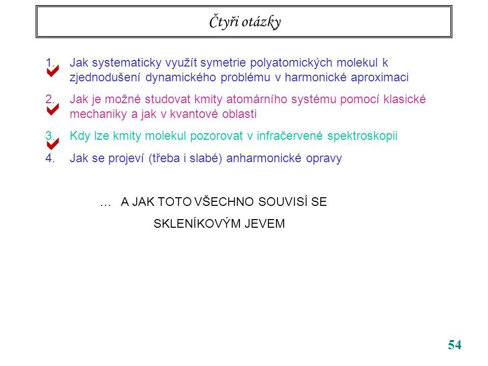 54 Čtyři otázky 1.Jak systematicky využít symetrie polyatomických molekul k zjednodušení dynamického problému v harmonické aproximaci 2.Jak je možné studovat kmity atomárního systému pomocí klasické mechaniky a jak v kvantové oblasti 3.Kdy lze kmity molekul pozorovat v infračervené spektroskopii 4.Jak se projeví (třeba i slabé) anharmonické opravy … A JAK TOTO VŠECHNO SOUVISÍ SE SKLENÍKOVÝM JEVEM   