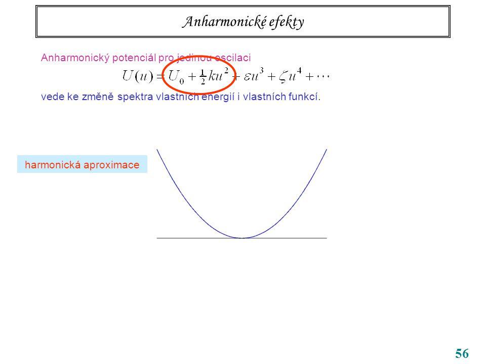56 Anharmonické efekty Anharmonický potenciál pro jedinou oscilaci vede ke změně spektra vlastních energií i vlastních funkcí.