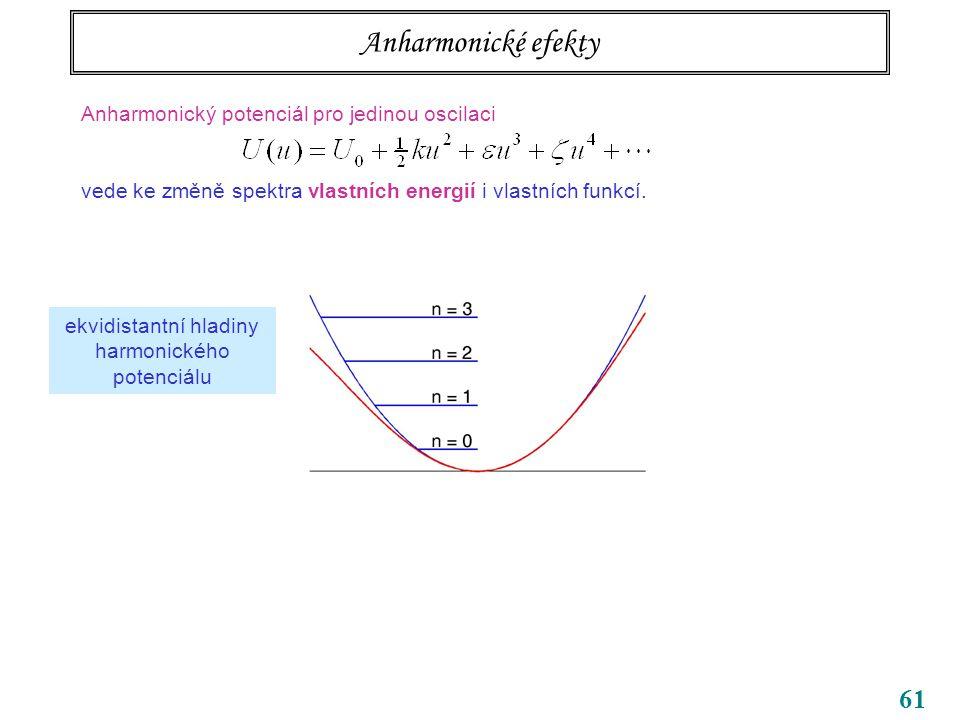 61 Anharmonické efekty Anharmonický potenciál pro jedinou oscilaci vede ke změně spektra vlastních energií i vlastních funkcí.