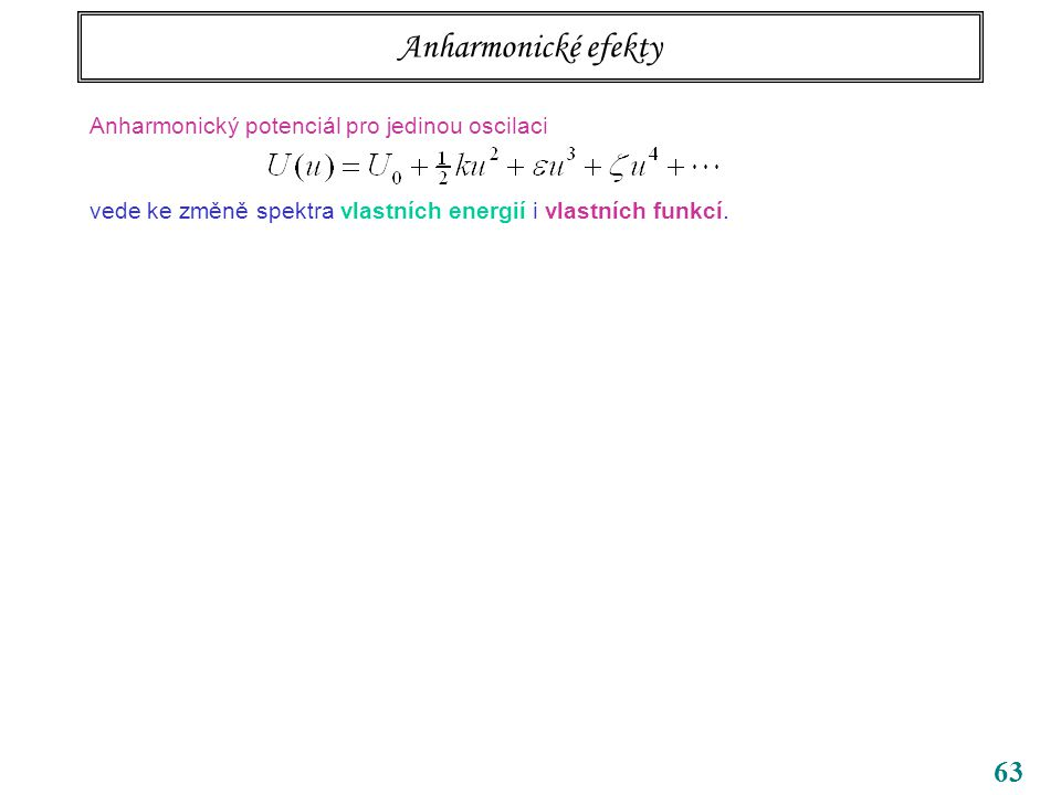 63 Anharmonické efekty Anharmonický potenciál pro jedinou oscilaci vede ke změně spektra vlastních energií i vlastních funkcí.