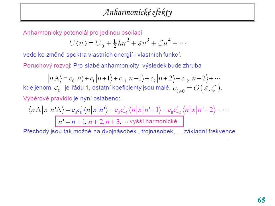 65 Anharmonické efekty Anharmonický potenciál pro jedinou oscilaci vede ke změně spektra vlastních energií i vlastních funkcí.