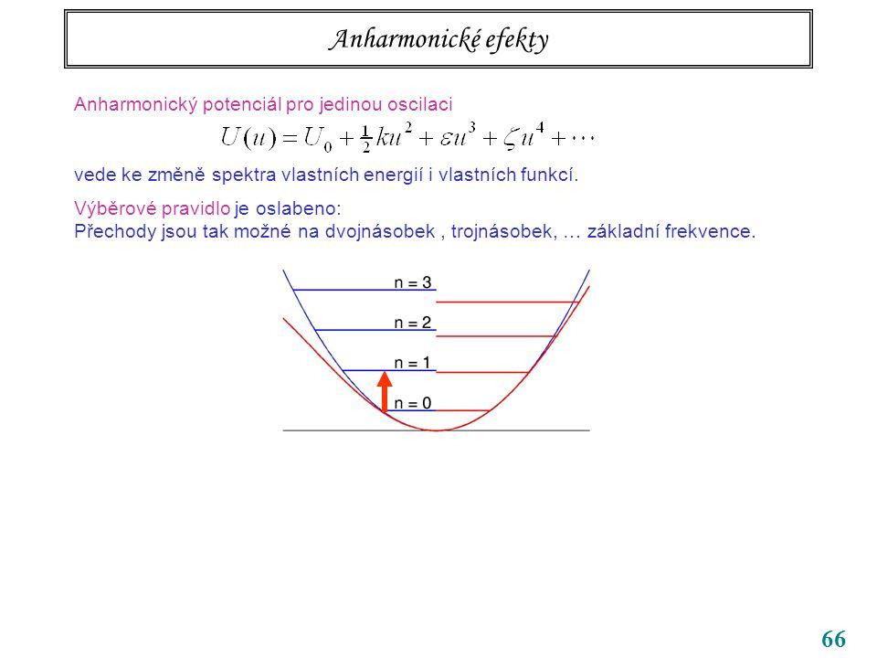 66 Anharmonické efekty Anharmonický potenciál pro jedinou oscilaci vede ke změně spektra vlastních energií i vlastních funkcí.