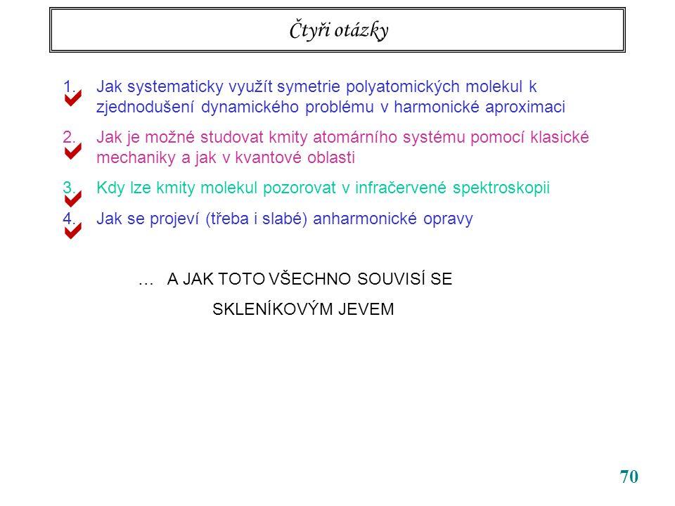 70 Čtyři otázky 1.Jak systematicky využít symetrie polyatomických molekul k zjednodušení dynamického problému v harmonické aproximaci 2.Jak je možné studovat kmity atomárního systému pomocí klasické mechaniky a jak v kvantové oblasti 3.Kdy lze kmity molekul pozorovat v infračervené spektroskopii 4.Jak se projeví (třeba i slabé) anharmonické opravy … A JAK TOTO VŠECHNO SOUVISÍ SE SKLENÍKOVÝM JEVEM    