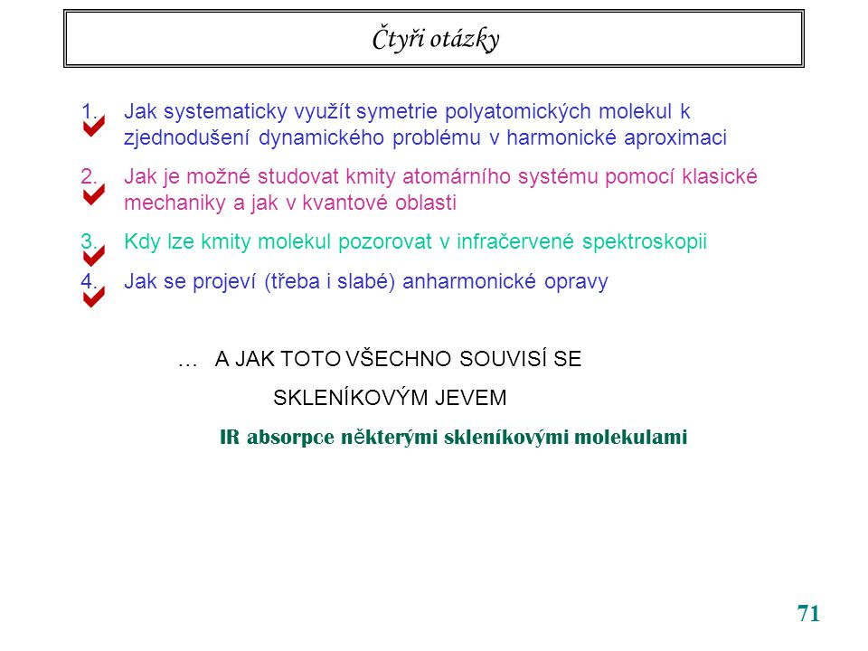 71 Čtyři otázky 1.Jak systematicky využít symetrie polyatomických molekul k zjednodušení dynamického problému v harmonické aproximaci 2.Jak je možné studovat kmity atomárního systému pomocí klasické mechaniky a jak v kvantové oblasti 3.Kdy lze kmity molekul pozorovat v infračervené spektroskopii 4.Jak se projeví (třeba i slabé) anharmonické opravy … A JAK TOTO VŠECHNO SOUVISÍ SE SKLENÍKOVÝM JEVEM IR absorpce n ě kterými skleníkovými molekulami    