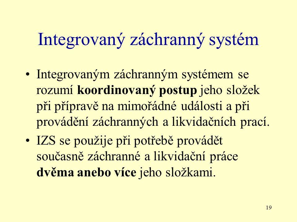 19 Integrovaný záchranný systém Integrovaným záchranným systémem se rozumí koordinovaný postup jeho složek při přípravě na mimořádné události a při provádění záchranných a likvidačních prací.