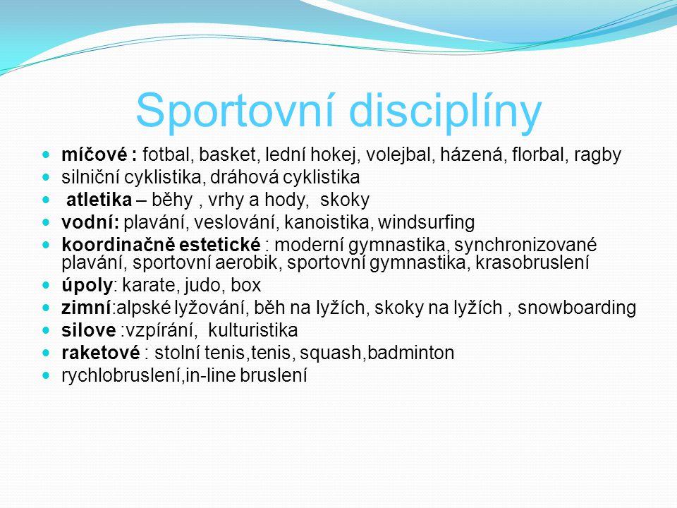 Sportovní disciplíny míčové : fotbal, basket, lední hokej, volejbal, házená, florbal, ragby silniční cyklistika, dráhová cyklistika atletika – běhy, vrhy a hody, skoky vodní: plavání, veslování, kanoistika, windsurfing koordinačně estetické : moderní gymnastika, synchronizované plavání, sportovní aerobik, sportovní gymnastika, krasobruslení úpoly: karate, judo, box zimní:alpské lyžování, běh na lyžích, skoky na lyžích, snowboarding silove :vzpírání, kulturistika raketové : stolní tenis,tenis, squash,badminton rychlobruslení,in-line bruslení