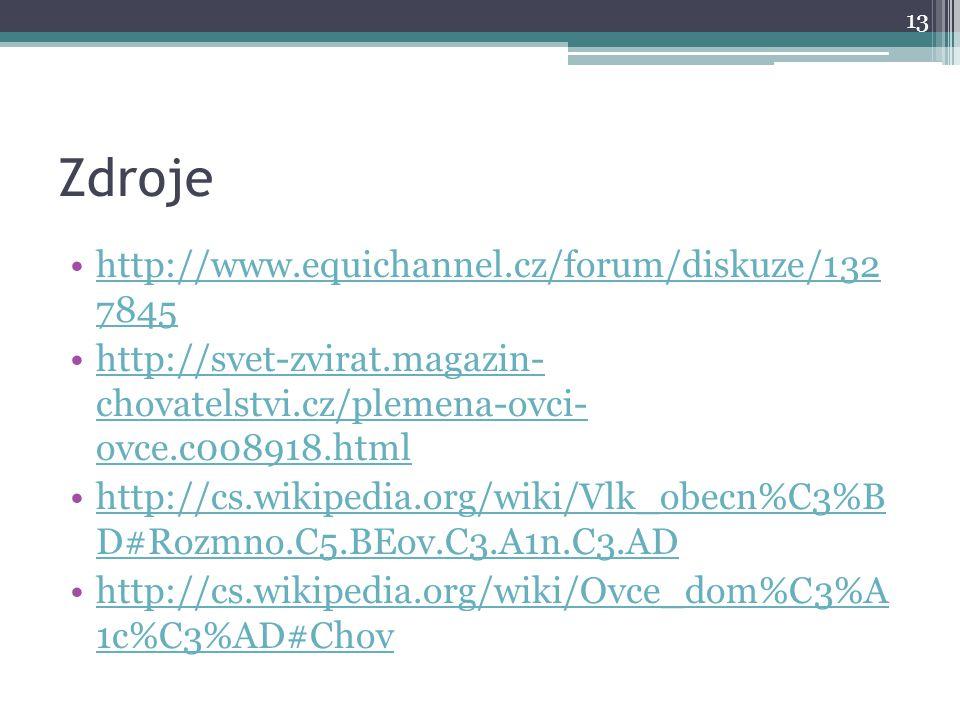 Zdroje http://www.equichannel.cz/forum/diskuze/132 7845http://www.equichannel.cz/forum/diskuze/132 7845 http://svet-zvirat.magazin- chovatelstvi.cz/plemena-ovci- ovce.c008918.htmlhttp://svet-zvirat.magazin- chovatelstvi.cz/plemena-ovci- ovce.c008918.html http://cs.wikipedia.org/wiki/Vlk_obecn%C3%B D#Rozmno.C5.BEov.C3.A1n.C3.ADhttp://cs.wikipedia.org/wiki/Vlk_obecn%C3%B D#Rozmno.C5.BEov.C3.A1n.C3.AD http://cs.wikipedia.org/wiki/Ovce_dom%C3%A 1c%C3%AD#Chovhttp://cs.wikipedia.org/wiki/Ovce_dom%C3%A 1c%C3%AD#Chov 13