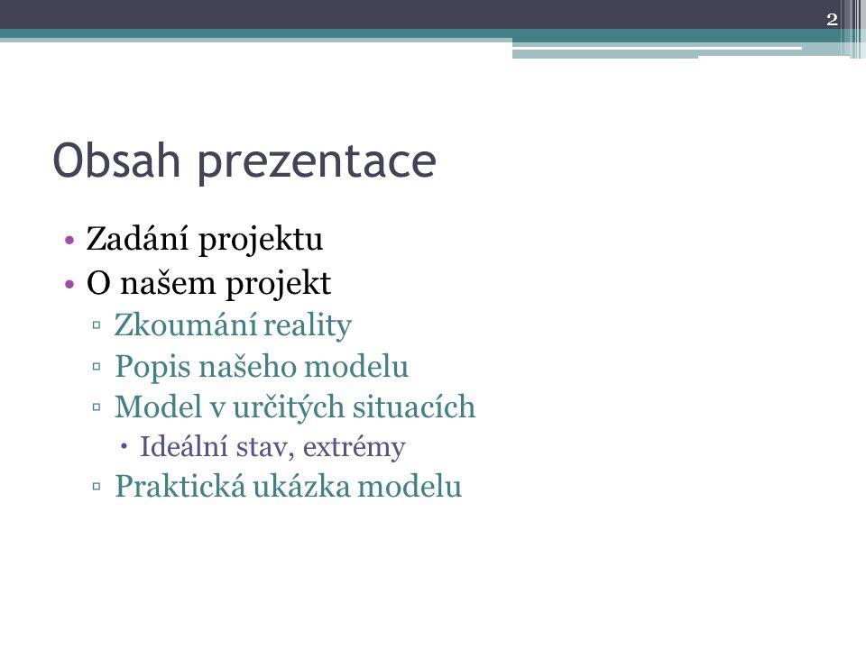 Obsah prezentace Zadání projektu O našem projekt ▫Zkoumání reality ▫Popis našeho modelu ▫Model v určitých situacích  Ideální stav, extrémy ▫Praktická ukázka modelu 2