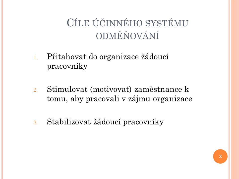 C ÍLE ÚČINNÉHO SYSTÉMU ODMĚŇOVÁNÍ 1. Přitahovat do organizace žádoucí pracovníky 2. Stimulovat (motivovat) zaměstnance k tomu, aby pracovali v zájmu o