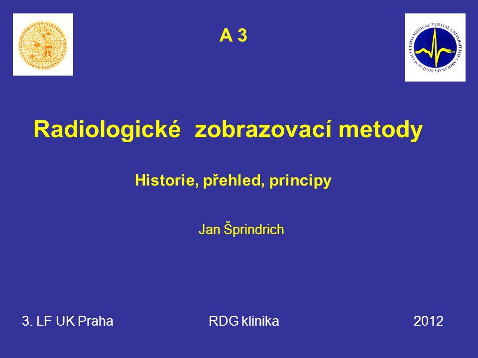 Radiologické zobrazovací metody Historie, přehled, principy 3. LF UK Praha RDG klinika 2012 Jan Šprindrich A 3