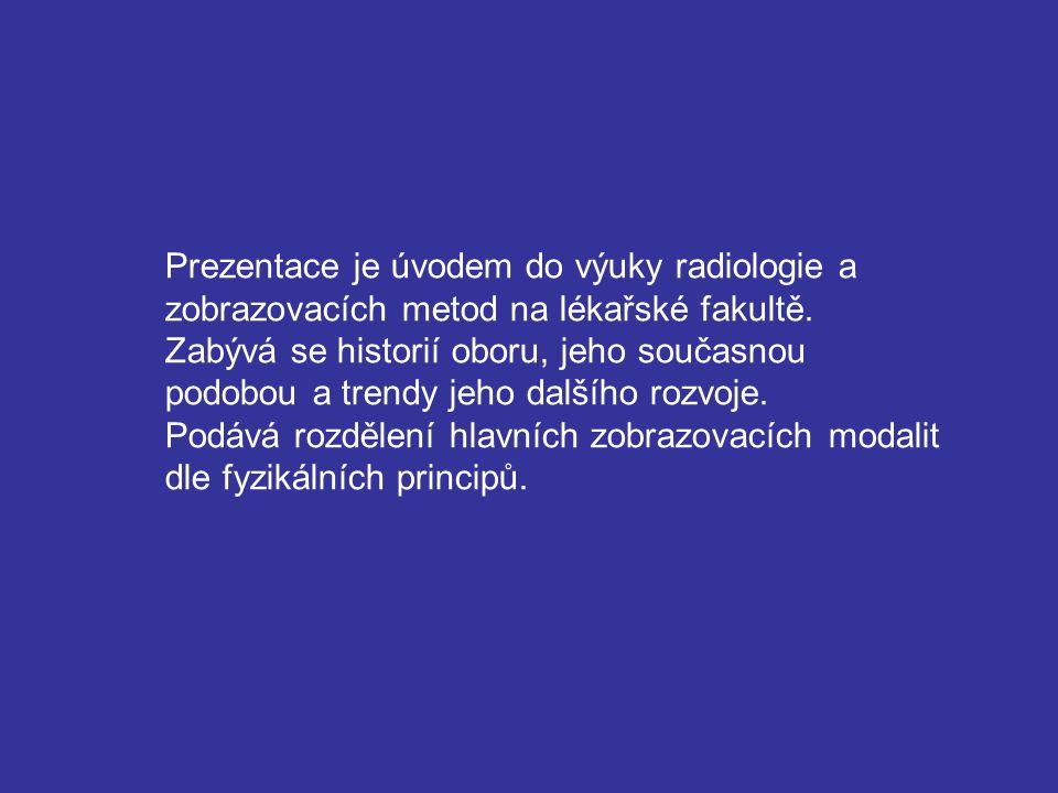Prezentace je úvodem do výuky radiologie a zobrazovacích metod na lékařské fakultě. Zabývá se historií oboru, jeho současnou podobou a trendy jeho dal