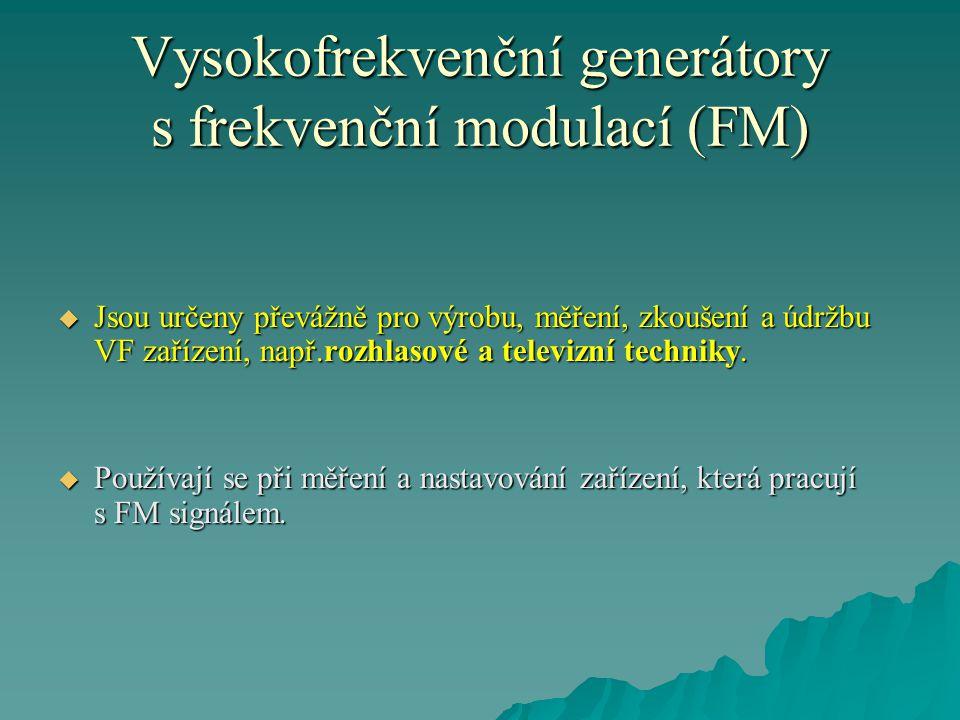 Vysokofrekvenční generátory s frekvenční modulací (FM)  Jsou určeny převážně pro výrobu, měření, zkoušení a údržbu VF zařízení, např.rozhlasové a televizní techniky.