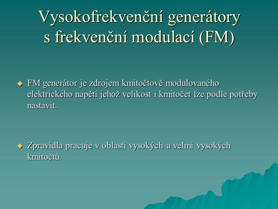 Vysokofrekvenční generátory s frekvenční modulací (FM)  FM generátor je zdrojem kmitočtově modulovaného elektrického napětí jehož velikost i kmitočet lze podle potřeby nastavit.