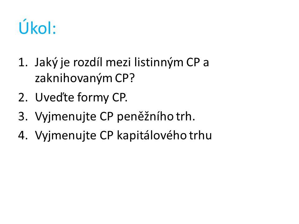 Správná odpověď: 1.Listinný CP existuje fyzicky, zaknihovaný CP je pouze v elektronické podobě 2.CP na doručitele, na jméno, na řad 3.Šeky, směnky… 4.Akcie, podílové listy, obligace, hypoteční zástavní listy…