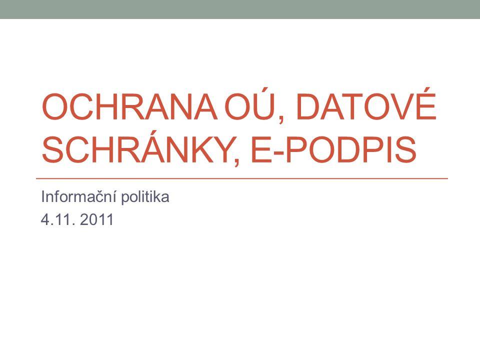 OCHRANA OÚ, DATOVÉ SCHRÁNKY, E-PODPIS Informační politika 4.11. 2011