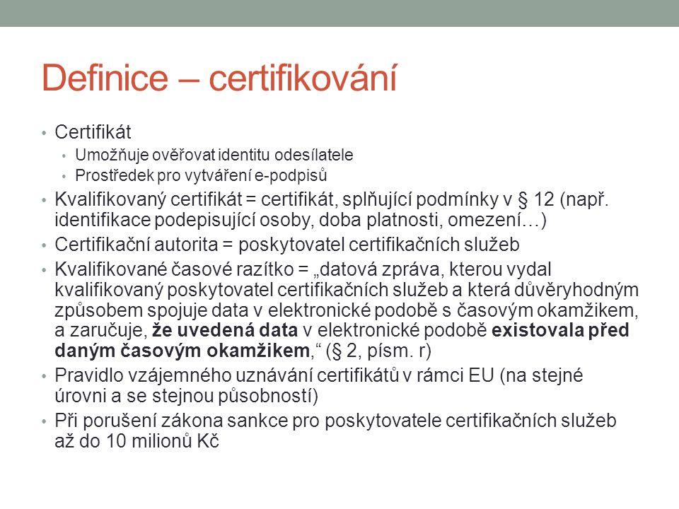 Definice – certifikování Certifikát Umožňuje ověřovat identitu odesílatele Prostředek pro vytváření e-podpisů Kvalifikovaný certifikát = certifikát, splňující podmínky v § 12 (např.