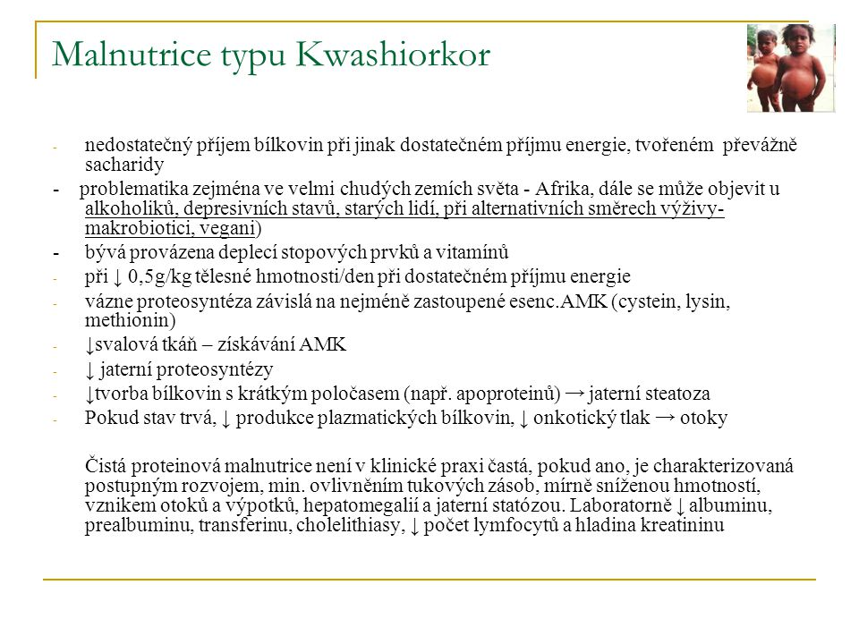 Malnutrice typu Kwashiorkor - nedostatečný příjem bílkovin při jinak dostatečném příjmu energie, tvořeném převážně sacharidy - problematika zejména ve