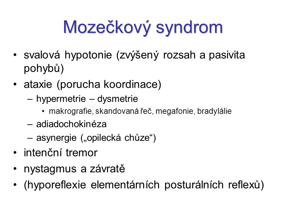 "Mozečkový syndrom svalová hypotonie (zvýšený rozsah a pasivita pohybů) ataxie (porucha koordinace) –hypermetrie – dysmetrie makrografie, skandovaná řeč, megafonie, bradylálie –adiadochokinéza –asynergie (""opilecká chůze ) intenční tremor nystagmus a závratě (hyporeflexie elementárních posturálních reflexů)"