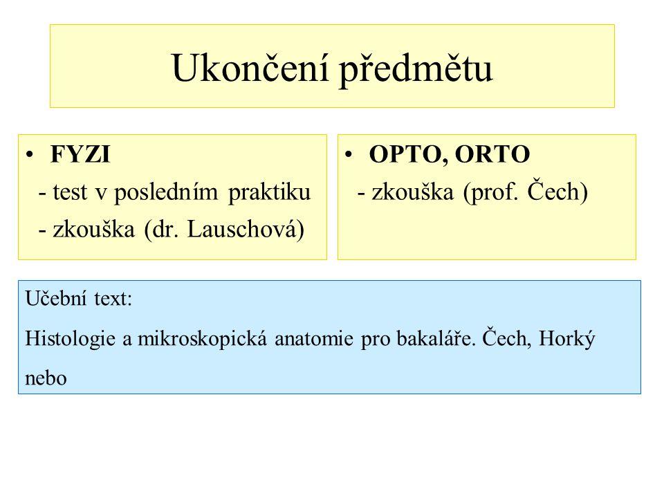 Ukončení předmětu FYZI - test v posledním praktiku - zkouška (dr. Lauschová) OPTO, ORTO - zkouška (prof. Čech) Učební text: Histologie a mikroskopická