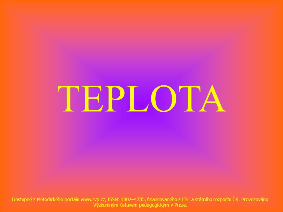 TEPLOTA Dostupné z Metodického portálu www.rvp.cz, ISSN: 1802–4785, financovaného z ESF a státního rozpočtu ČR. Provozováno Výzkumným ústavem pedagogi