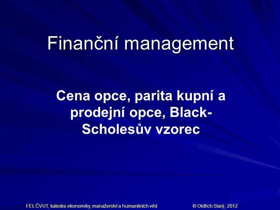 FEL ČVUT, katedra ekonomiky, manažerství a humanitních věd © Oldřich Starý, 2012 Finanční management Cena opce, parita kupní a prodejní opce, Black- Scholesův vzorec