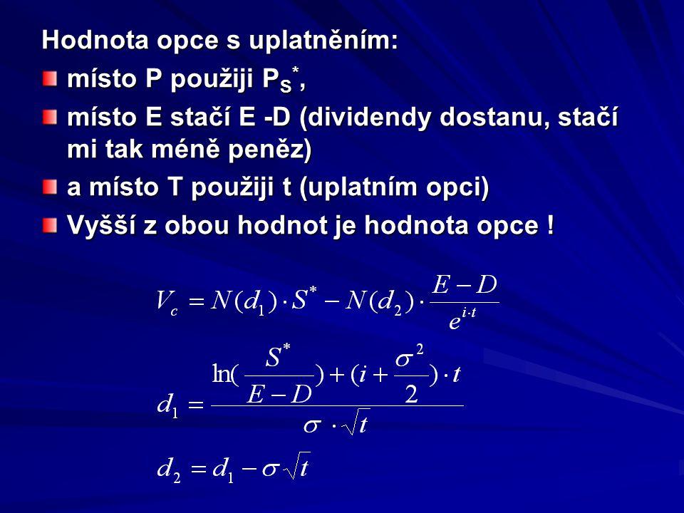 Hodnota opce s uplatněním: místo P použiji P S *, místo E stačí E -D (dividendy dostanu, stačí mi tak méně peněz) a místo T použiji t (uplatním opci) Vyšší z obou hodnot je hodnota opce !