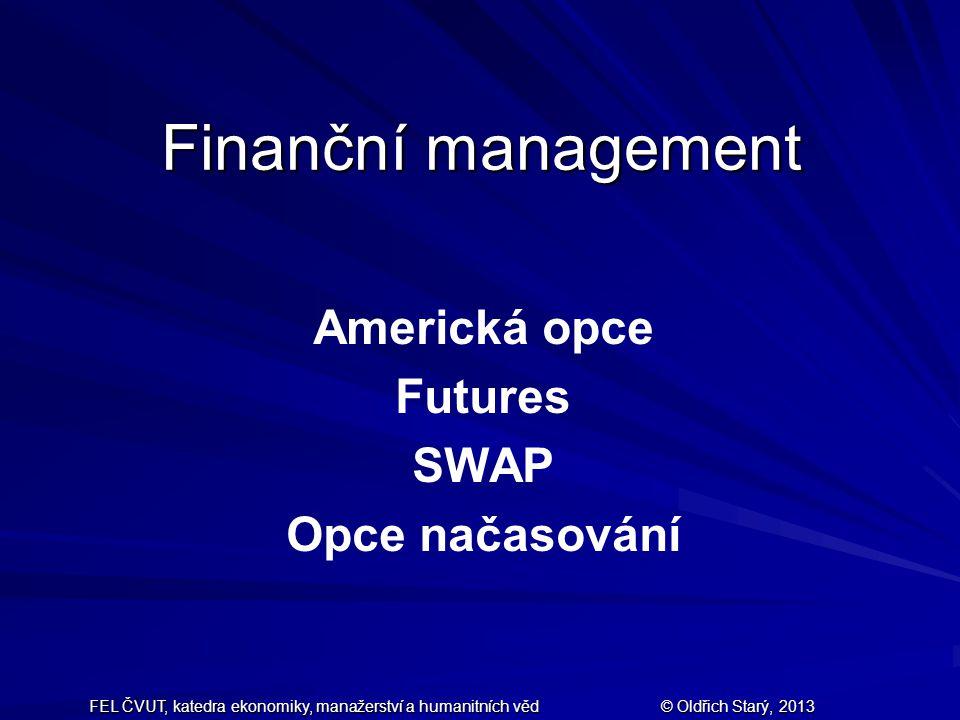 FEL ČVUT, katedra ekonomiky, manažerství a humanitních věd © Oldřich Starý, 2013 Finanční management Americká opce Futures SWAP Opce načasování