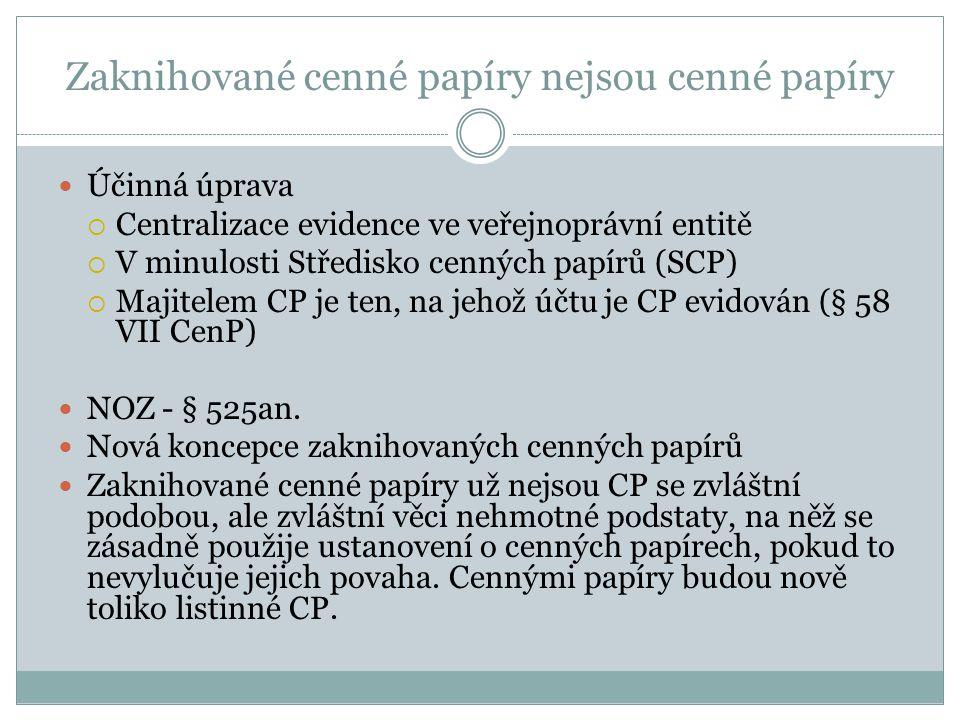 Zaknihované cenné papíry nejsou cenné papíry Účinná úprava  Centralizace evidence ve veřejnoprávní entitě  V minulosti Středisko cenných papírů (SCP)  Majitelem CP je ten, na jehož účtu je CP evidován (§ 58 VII CenP) NOZ - § 525an.