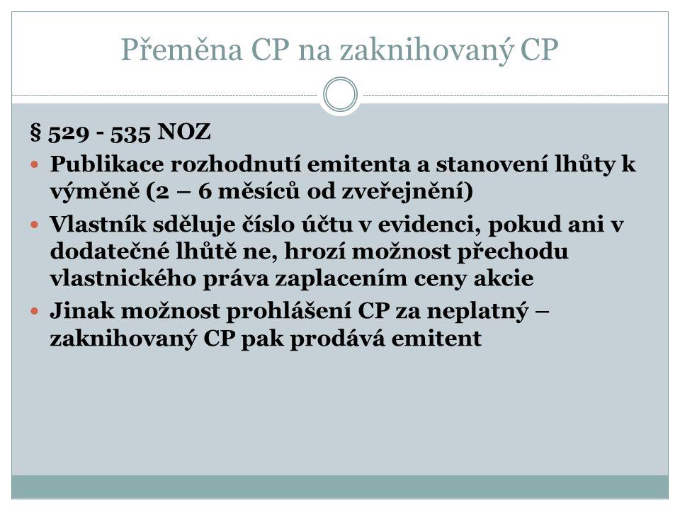 Přeměna CP na zaknihovaný CP § 529 - 535 NOZ Publikace rozhodnutí emitenta a stanovení lhůty k výměně (2 – 6 měsíců od zveřejnění) Vlastník sděluje číslo účtu v evidenci, pokud ani v dodatečné lhůtě ne, hrozí možnost přechodu vlastnického práva zaplacením ceny akcie Jinak možnost prohlášení CP za neplatný – zaknihovaný CP pak prodává emitent