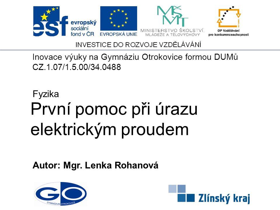 První pomoc při úrazu elektrickým proudem Autor: Mgr. Lenka Rohanová Fyzika Inovace výuky na Gymnáziu Otrokovice formou DUMů CZ.1.07/1.5.00/34.0488