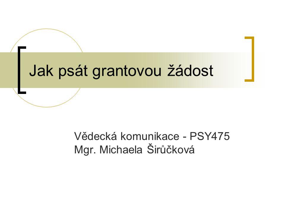 Jak psát grantovou žádost Vědecká komunikace - PSY475 Mgr. Michaela Širůčková