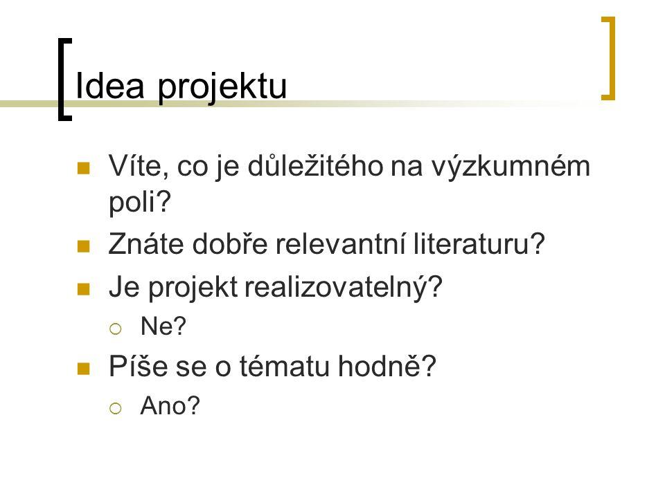 Idea projektu Víte, co je důležitého na výzkumném poli? Znáte dobře relevantní literaturu? Je projekt realizovatelný?  Ne? Píše se o tématu hodně? 