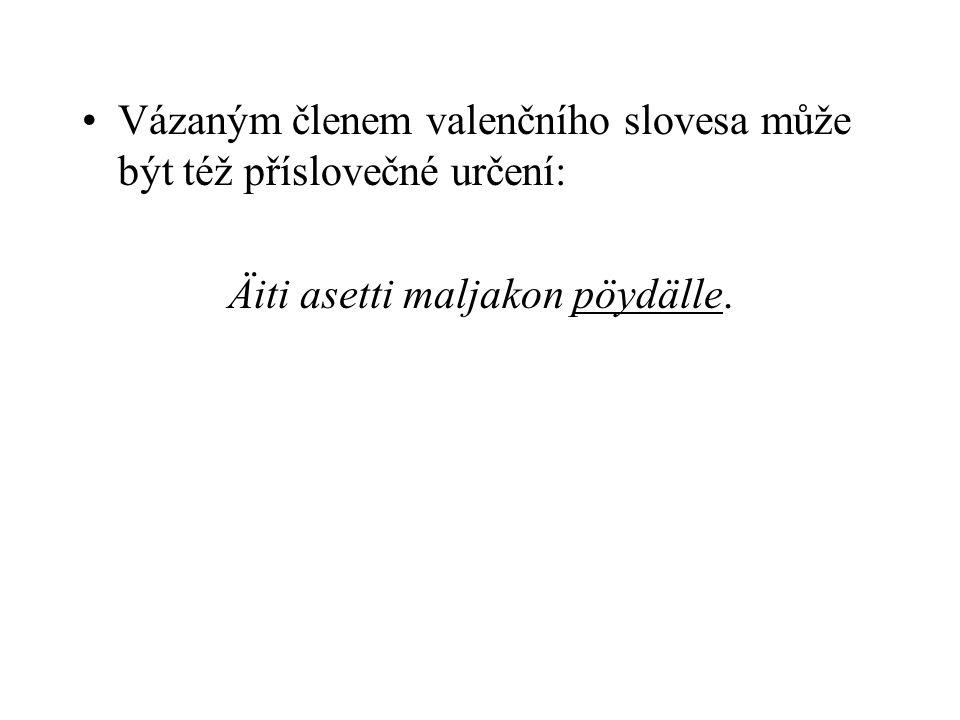 Vázaným členem valenčního slovesa může být též příslovečné určení: Äiti asetti maljakon pöydälle.