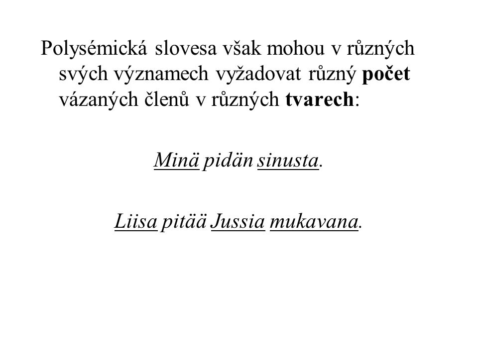 Polysémická slovesa však mohou v různých svých významech vyžadovat různý počet vázaných členů v různých tvarech: Minä pidän sinusta.