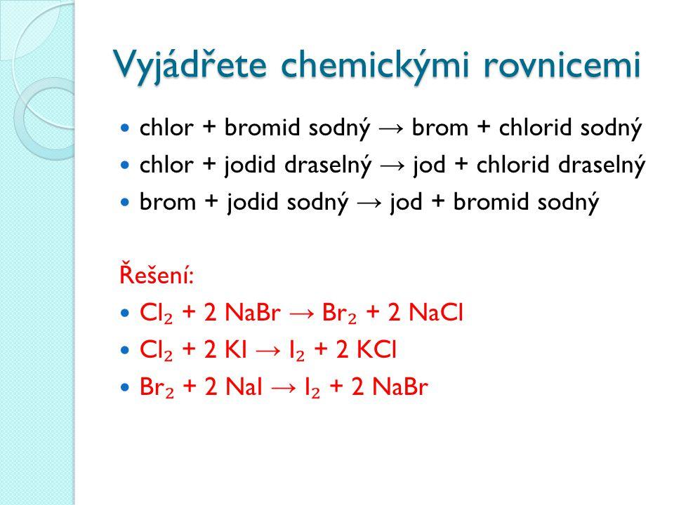 Vyjádřete chemickými rovnicemi chlor + bromid sodný → brom + chlorid sodný chlor + jodid draselný → jod + chlorid draselný brom + jodid sodný → jod +