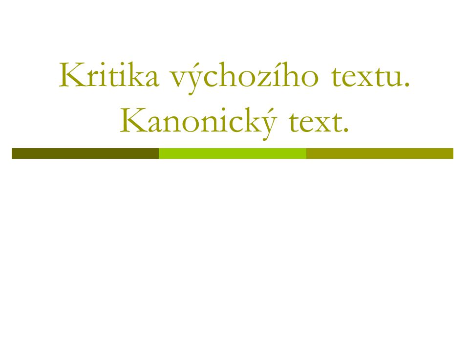 Kritika výchozího textu  Kritiku výchozího textu provádí textolog na podkladě kolace;  kolace = srovnání výchozího textu se všemi ostatními textovými prameny;  jaký je pak rozdíl od různočtení.