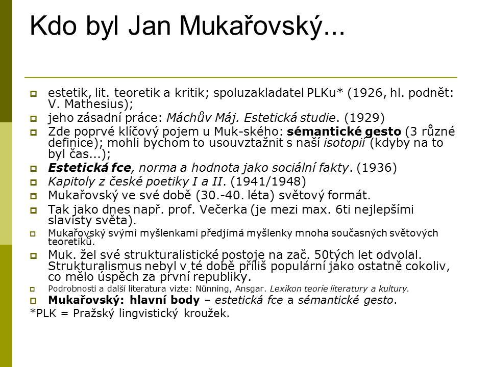 Kdo byl Jan Mukařovský...  estetik, lit. teoretik a kritik; spoluzakladatel PLKu* (1926, hl. podnět: V. Mathesius);  jeho zásadní práce: Máchův Máj.