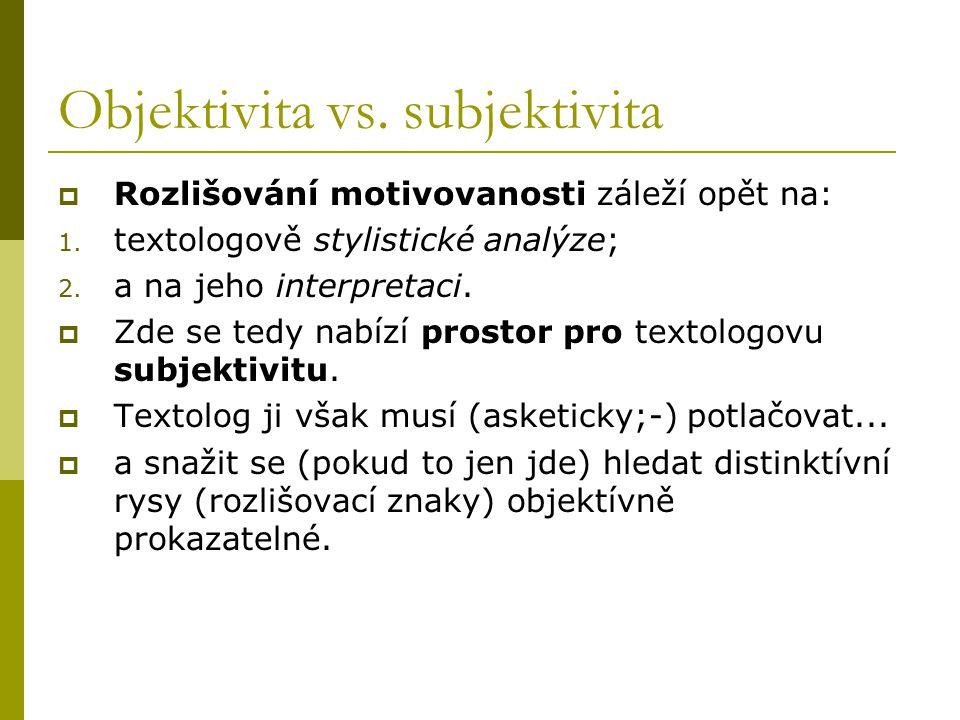 Objektivita vs. subjektivita  Rozlišování motivovanosti záleží opět na: 1. textologově stylistické analýze; 2. a na jeho interpretaci.  Zde se tedy