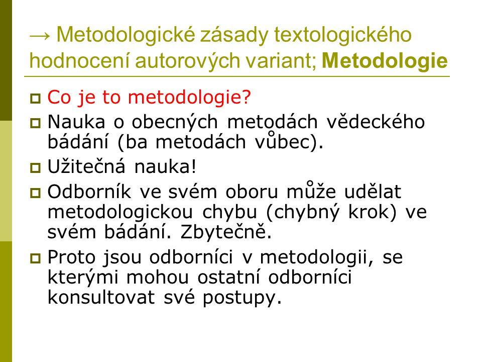 → Metodologické zásady textologického hodnocení autorových variant; Metodologie  Co je to metodologie?  Nauka o obecných metodách vědeckého bádání (