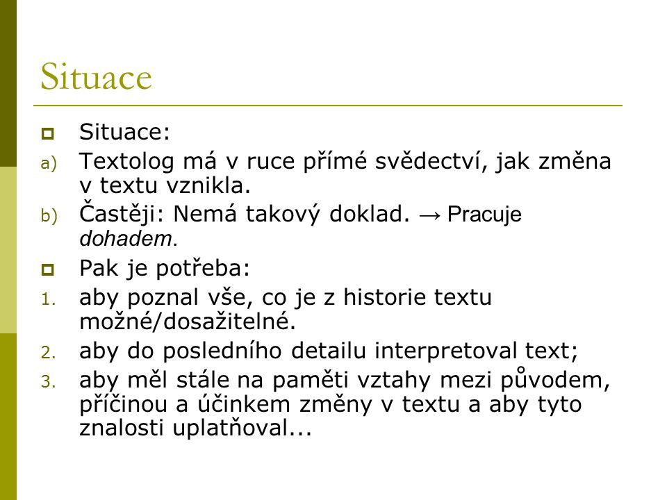 Situace  Situace: a) Textolog má v ruce přímé svědectví, jak změna v textu vznikla. b) Častěji: Nemá takový doklad. → Pracuje dohadem.  Pak je potře