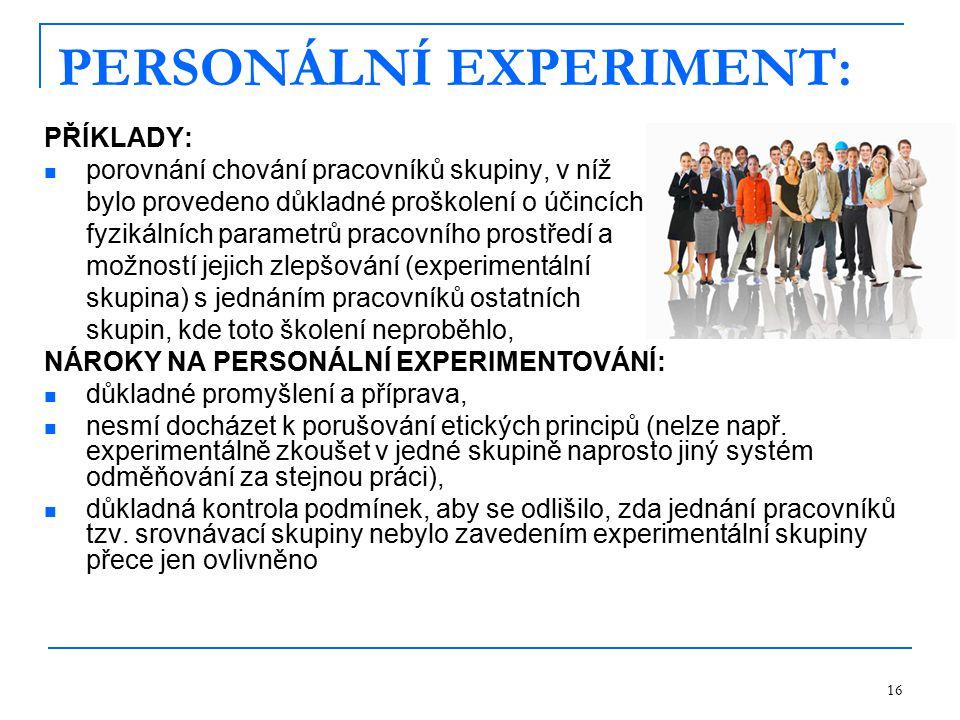 16 PERSONÁLNÍ EXPERIMENT: PŘÍKLADY: porovnání chování pracovníků skupiny, v níž bylo provedeno důkladné proškolení o účincích fyzikálních parametrů pracovního prostředí a možností jejich zlepšování (experimentální skupina) s jednáním pracovníků ostatních skupin, kde toto školení neproběhlo, NÁROKY NA PERSONÁLNÍ EXPERIMENTOVÁNÍ: důkladné promyšlení a příprava, nesmí docházet k porušování etických principů (nelze např.