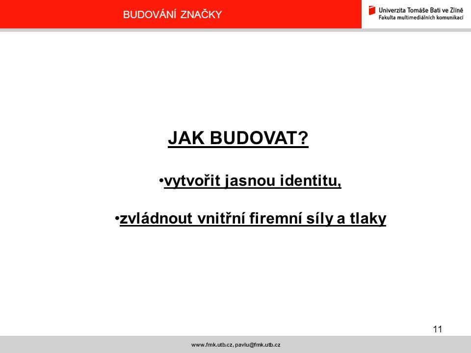 11 www.fmk.utb.cz, pavlu@fmk.utb.cz BUDOVÁNÍ ZNAČKY JAK BUDOVAT? vytvořit jasnou identitu, zvládnout vnitřní firemní síly a tlaky