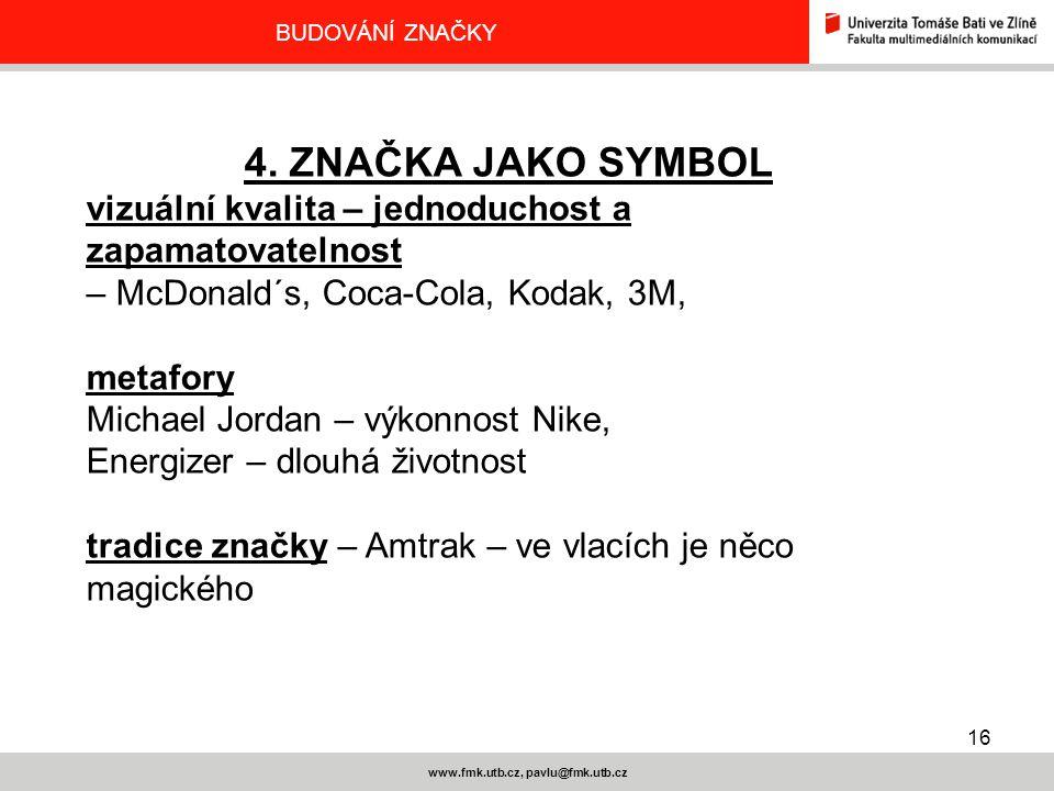 16 www.fmk.utb.cz, pavlu@fmk.utb.cz BUDOVÁNÍ ZNAČKY 4. ZNAČKA JAKO SYMBOL vizuální kvalita – jednoduchost a zapamatovatelnost – McDonald´s, Coca-Cola,