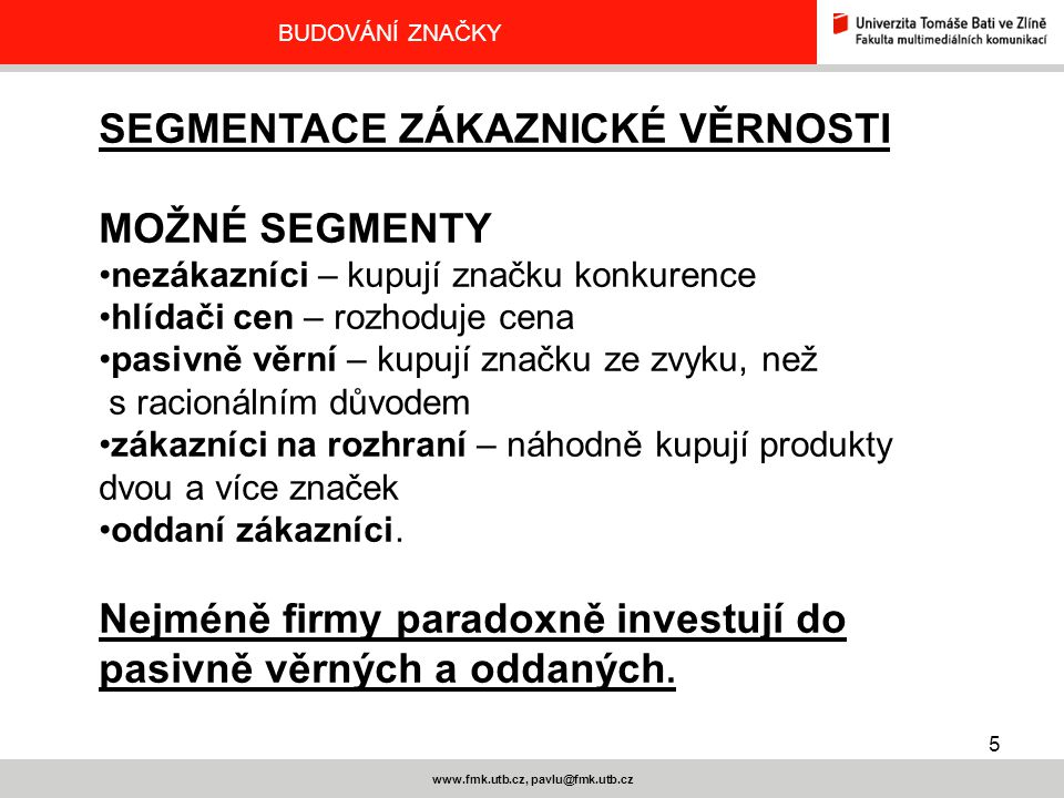 5 www.fmk.utb.cz, pavlu@fmk.utb.cz BUDOVÁNÍ ZNAČKY SEGMENTACE ZÁKAZNICKÉ VĚRNOSTI MOŽNÉ SEGMENTY nezákazníci – kupují značku konkurence hlídači cen –
